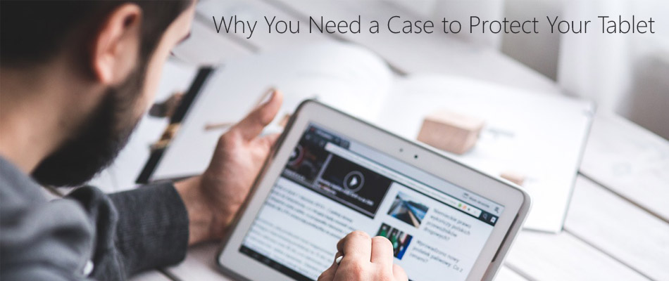 Why-You-Need-a-Case-to-Protect-Your-Tablet