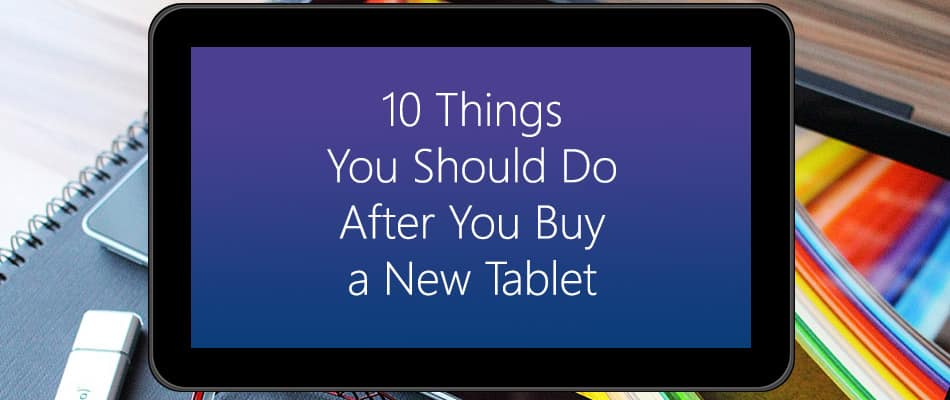 10 Things You Should Do After You Buy a New Tablet