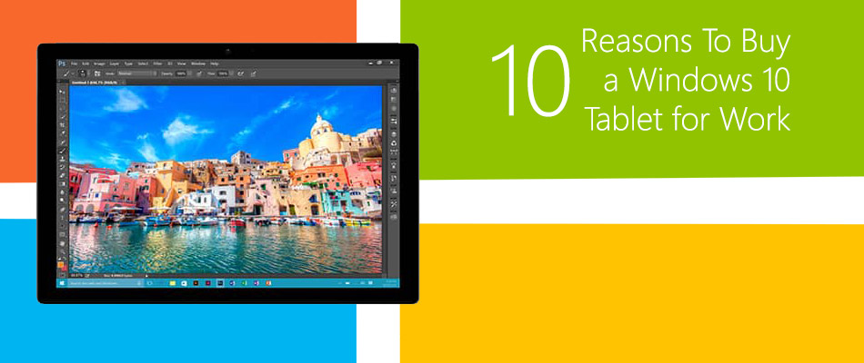 10 Reasons To Buy a Windows 10 Tablet for Work