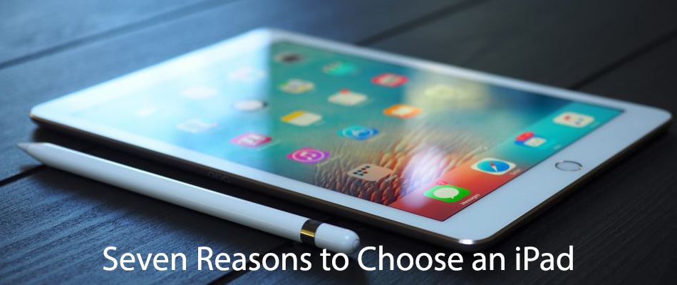 Seven Reasons to Choose an iPad