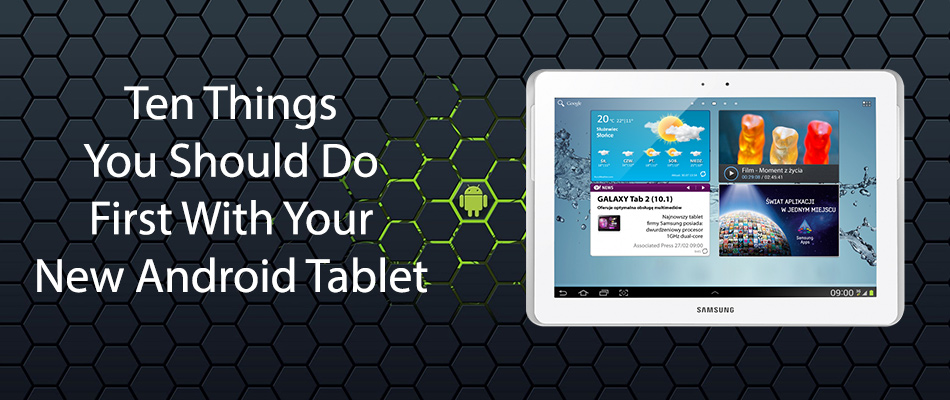 Ten Things You Should Do First With Your New Android Tablet