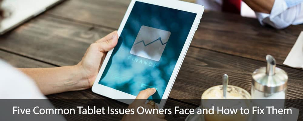 Five Common Tablet Issues Owners Face and How to Fix Them