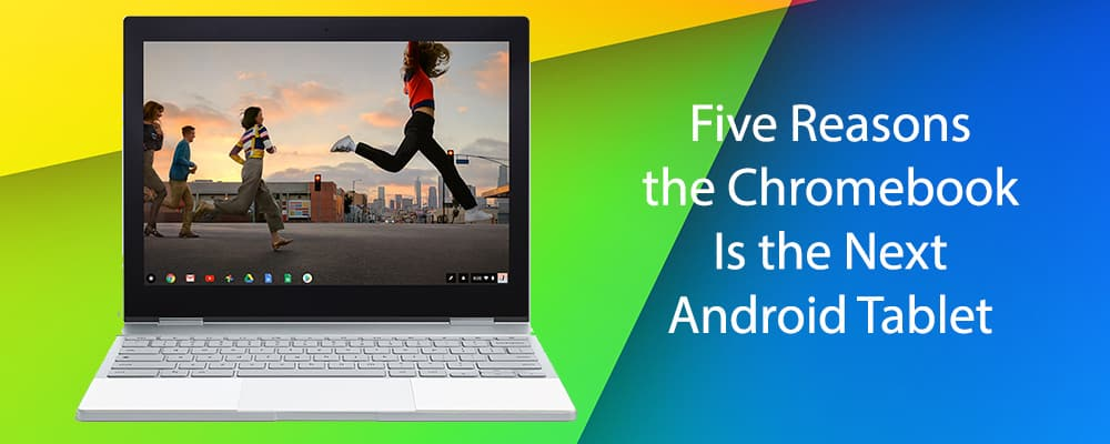 Five Reasons the Chromebook Is the Next Android Tablet