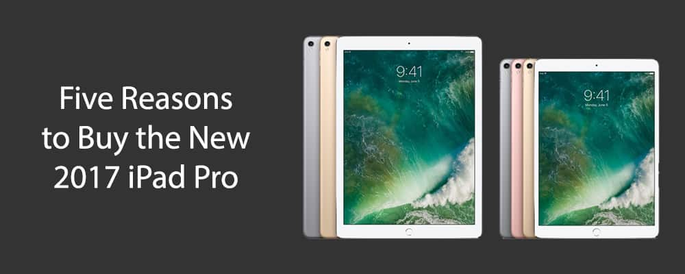 Five Reasons to Buy the New 2017 iPad Pro