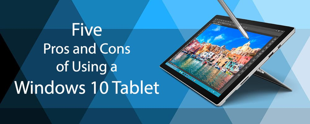 Five Pros and Cons of Using a Windows 10 Tablet