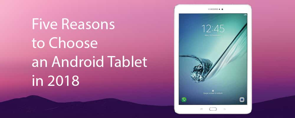 Five Reasons to Choose an Android Tablet in 2018