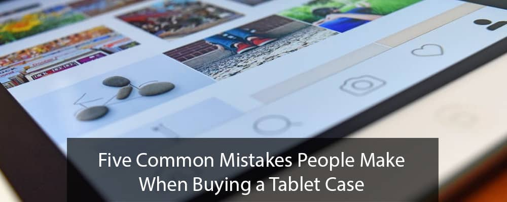 Five Common Mistakes People Make When Buying a Tablet Case