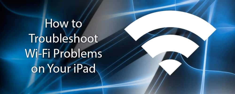 How to Troubleshoot Wi-Fi Problems on Your iPad